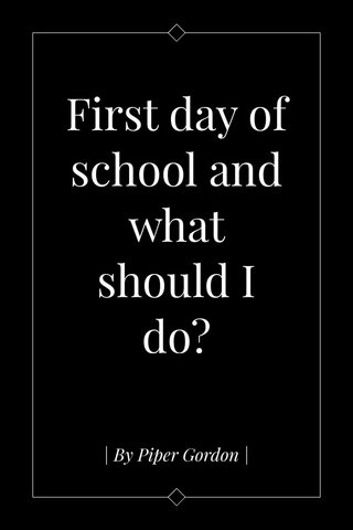 First day of school and what should I do? | By Piper Gordon |