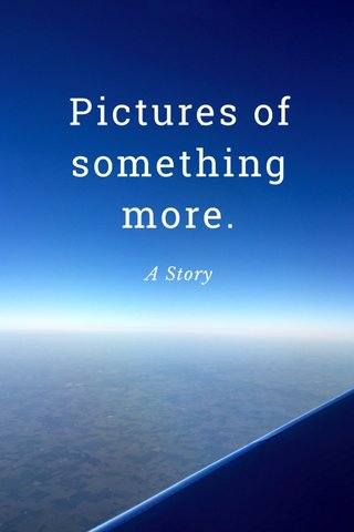 Pictures of something more. A Story