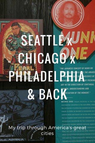 SEATTLE x CHICAGO x PHILADELPHIA & BACK My trip through America's great cities