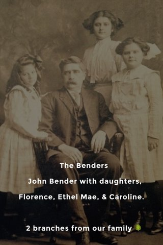 The Benders John Bender with daughters, Florence, Ethel Mae, & Caroline. 2 branches from our family 🌳