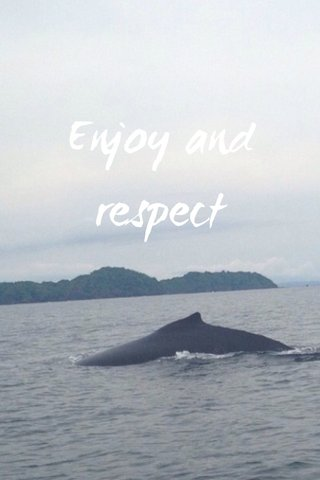 Enjoy and respect