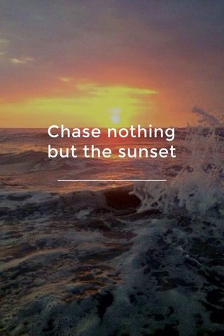 Chase nothing but the sunset