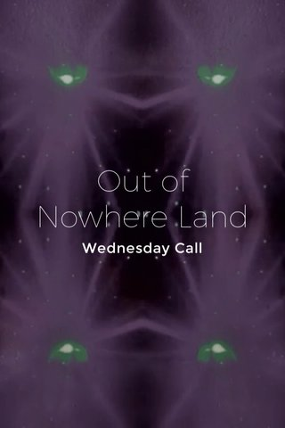 Out of Nowhere Land Wednesday Call