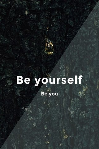 Be yourself Be you