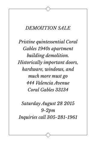 DEMOlITION SALE Pristine quintessential Coral Gables 1940s apartment building demolition. Historically important doors, hardware, windows, and much more must go 444 Valencia Avenue Coral Gables 33134 Saturday August 28 2015 9-2pm Inquiries call 305-281-1961