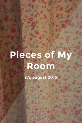 Pieces of My Room it's august 2015