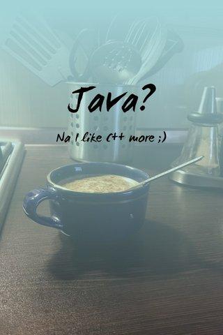 Java? Na I like C++ more ;)
