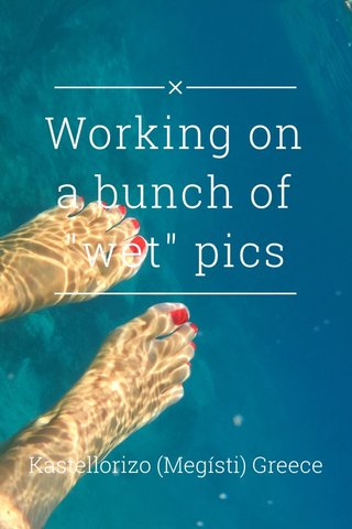 "Working on a bunch of ""wet"" pics Kastellorizo (Megísti) Greece"