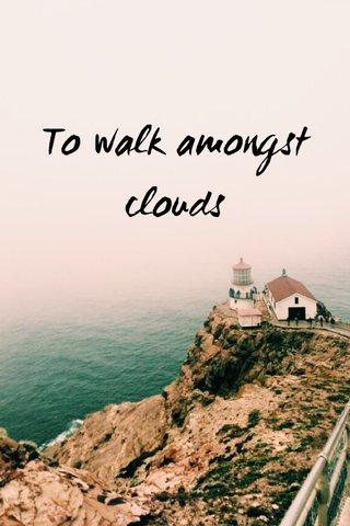 To walk amongst clouds
