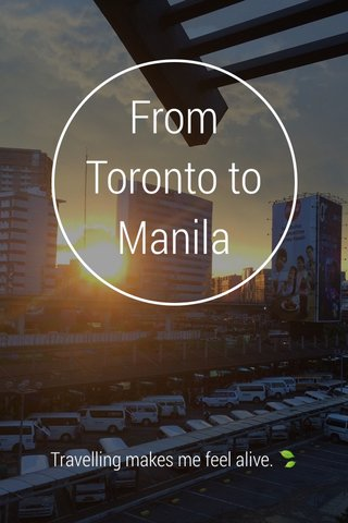 From Toronto to Manila Travelling makes me feel alive. 🍃