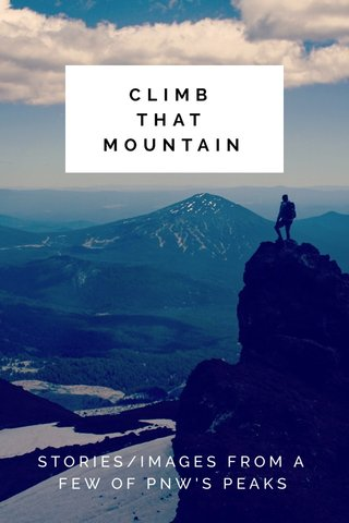 CLIMB THAT MOUNTAIN STORIES/IMAGES FROM A FEW OF PNW'S PEAKS