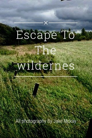 Escape To The wildernes All photography By Jake Mckay