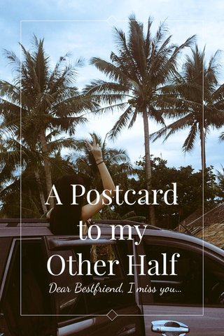 A Postcard to my Other Half Dear Bestfriend, I miss you...