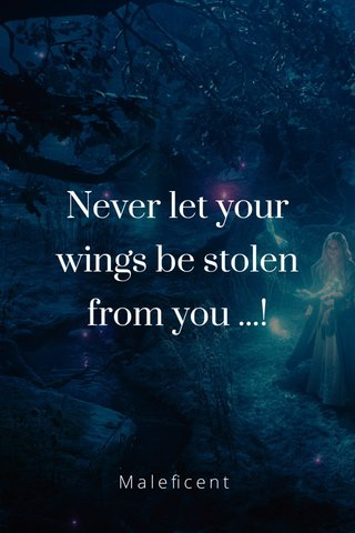 Never let your wings be stolen from you ...! Maleficent