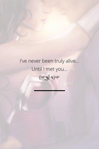 I've never been truly alive... Until I met you... (☞ຈل͜ຈ)☞