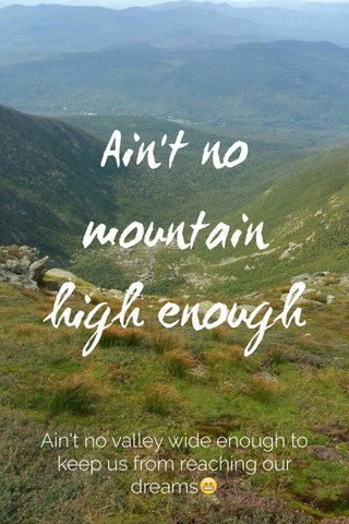 Ain't no mountain high enough Ain't no valley wide enough to keep us from reaching our dreams😁