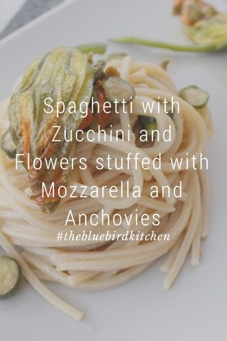 Spaghetti with Zucchini and Flowers stuffed with Mozzarella and Anchovies #thebluebirdkitchen