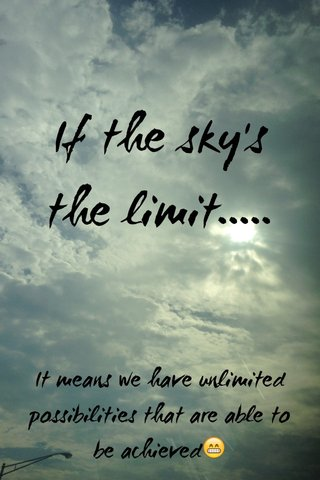 If the sky's the limit..... It means we have unlimited possibilities that are able to be achieved😁