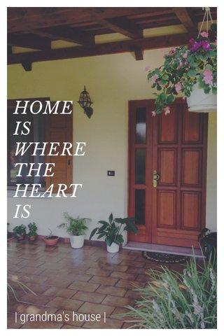 HOME IS WHERE THE HEART IS | grandma's house |