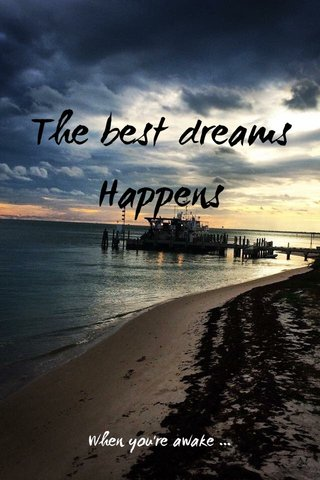 The best dreams Happens When you're awake ...