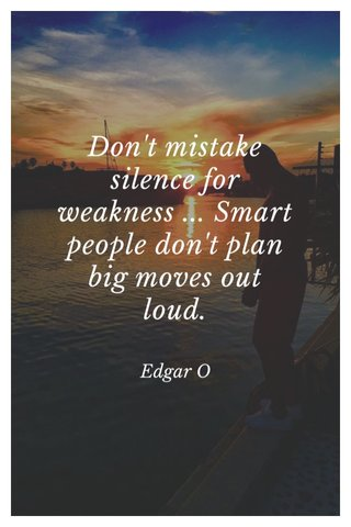 Don't mistake silence for weakness ... Smart people don't plan big moves out loud. Edgar O
