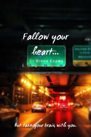 Fallow your heart... But take your brain with you.