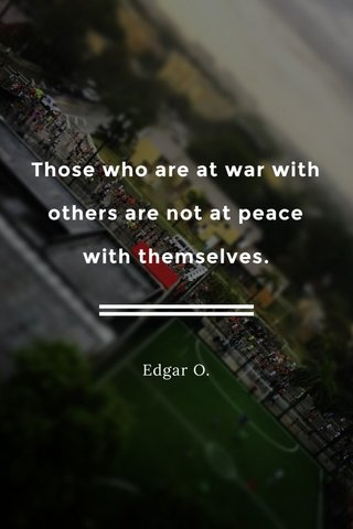Those who are at war with others are not at peace with themselves. Edgar O.