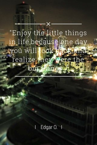 """""""Enjoy the little things in life,because one day you will look back and realize they were the big things ."""" I Edgar O. I"""