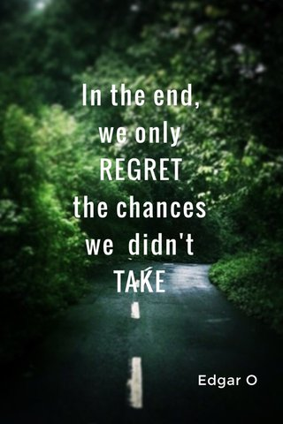 In the end, we only REGRET the chances we didn't TAKE Edgar O