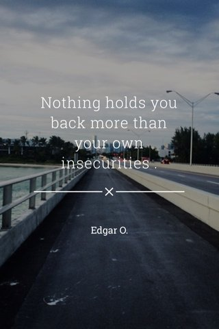 Nothing holds you back more than your own insecurities . Edgar O.