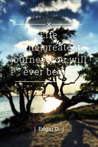 Life is the greatest journey you will ever be on. | Edgar O. |