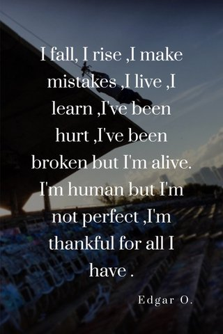 I fall, I rise ,I make mistakes ,I live ,I learn ,I've been hurt ,I've been broken but I'm alive. I'm human but I'm not perfect ,I'm thankful for all I have . Edgar O.