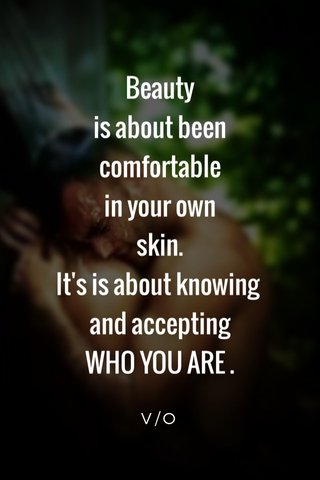 Beauty is about been comfortable in your own skin. It's is about knowing and accepting WHO YOU ARE . V/O