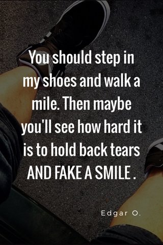 You should step in my shoes and walk a mile. Then maybe you'll see how hard it is to hold back tears AND FAKE A SMILE . Edgar O.