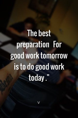 """The best preparation For good work tomorrow is to do good work today ."""" V"""