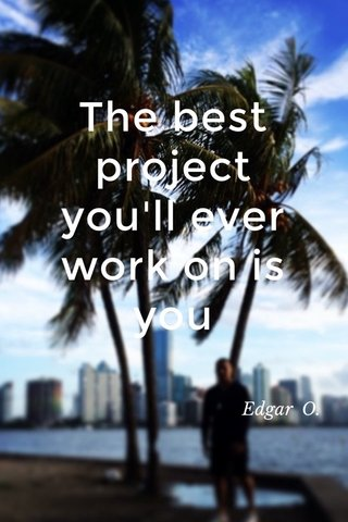 The best project you'll ever work on is you Edgar O.