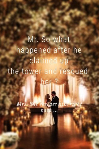 Mr. So what happened after he claimed up the tower and rescued her ? Mrs. She rescues him right back ...