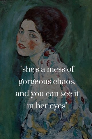 """""""she's a mess of gorgeous chaos, and you can see it in her eyes"""""""