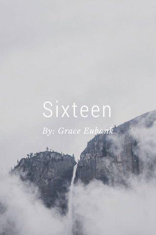Sixteen By: Grace Eubank