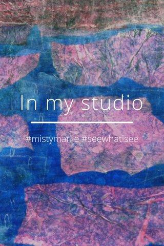 In my studio #mistymarlie #seewhatisee