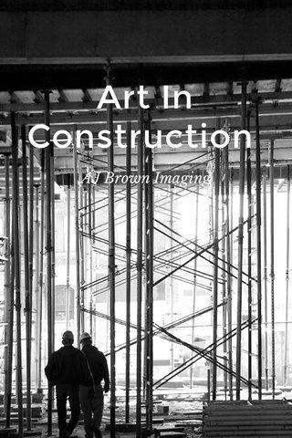 Art In Construction AJ Brown Imaging