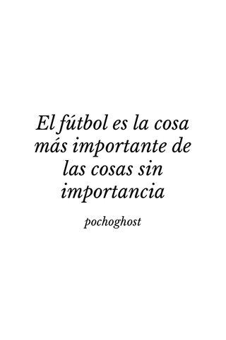 El fútbol es la cosa más importante de las cosas sin importancia pochoghost