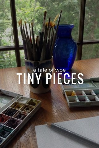 TINY PIECES a tale of woe