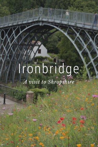 Ironbridge A visit to Shropshire