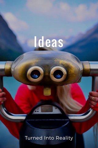 Ideas Turned Into Reality