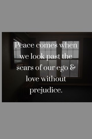 Peace comes when we look past the scars of our ego & love without prejudice.