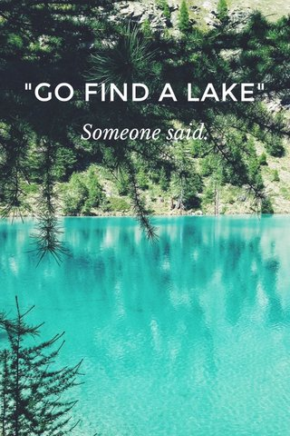 """GO FIND A LAKE"" Someone said."