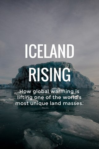 ICELAND RISING How global warming is lifting one of the world's most unique land masses.