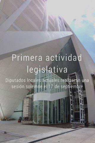 Primera actividad legislativa Diputados locales actuales realizarán una sesión solemne el 17 de septiembre
