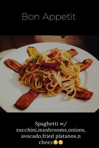 Bon Appetit Spaghetti w/zucchini,mushrooms,onions, avocado,fried platanos,n cheez😋😋
